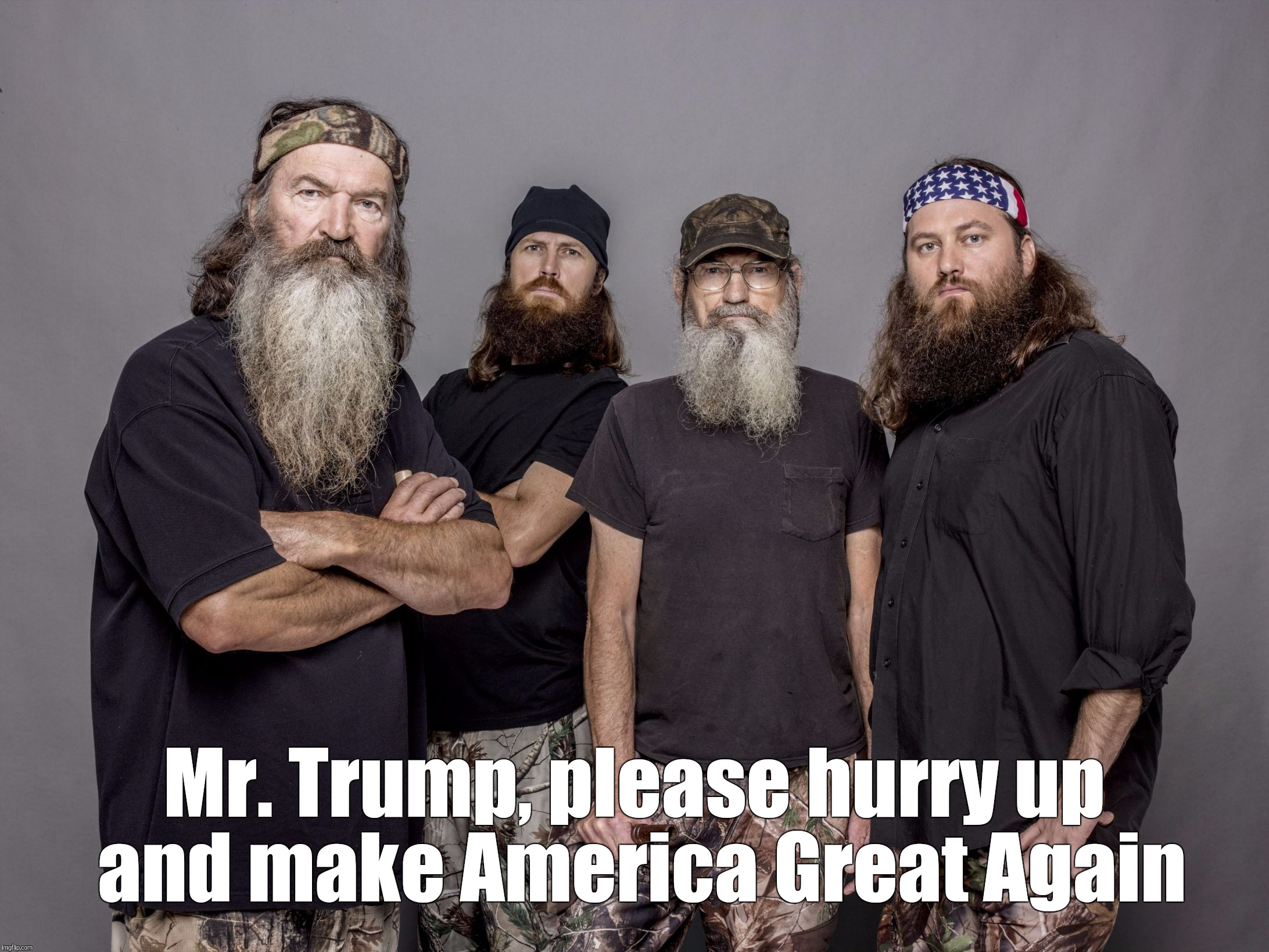 Memes, Duck Dynasty | Mr. Trump, please hurry up and make America Great Again | image tagged in memes,duck dynasty | made w/ Imgflip meme maker