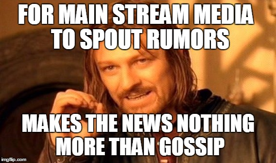 One Does Not Simply Meme | FOR MAIN STREAM MEDIA  TO SPOUT RUMORS MAKES THE NEWS NOTHING MORE THAN GOSSIP | image tagged in memes,one does not simply | made w/ Imgflip meme maker