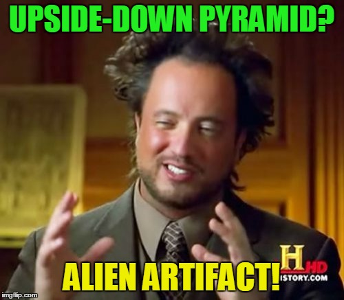 Ancient Aliens Meme | UPSIDE-DOWN PYRAMID? ALIEN ARTIFACT! | image tagged in memes,ancient aliens | made w/ Imgflip meme maker