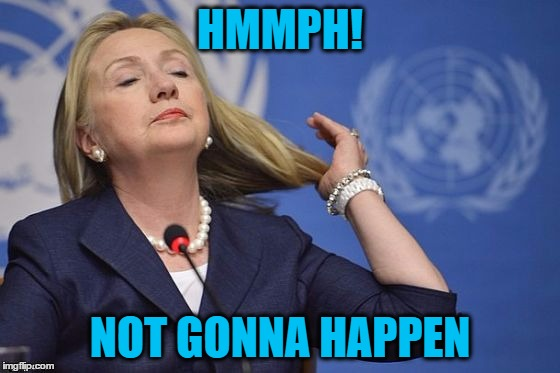 Hillary | HMMPH! NOT GONNA HAPPEN | image tagged in hillary | made w/ Imgflip meme maker