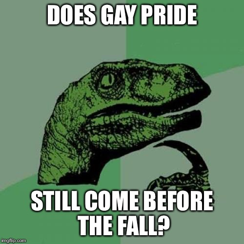 Might wanna stay humble | DOES GAY PRIDE STILL COME BEFORE THE FALL? | image tagged in memes,philosoraptor | made w/ Imgflip meme maker
