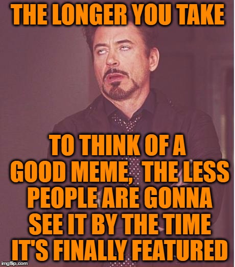 Face You Make Robert Downey Jr Meme | THE LONGER YOU TAKE TO THINK OF A GOOD MEME,  THE LESS PEOPLE ARE GONNA SEE IT BY THE TIME IT'S FINALLY FEATURED | image tagged in memes,face you make robert downey jr | made w/ Imgflip meme maker