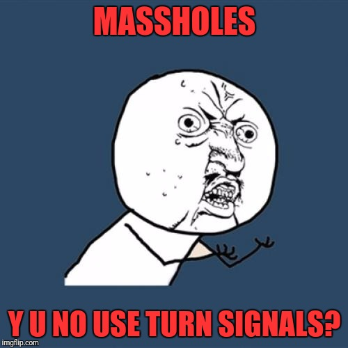 Y U No Meme | MASSHOLES Y U NO USE TURN SIGNALS? | image tagged in memes,y u no | made w/ Imgflip meme maker