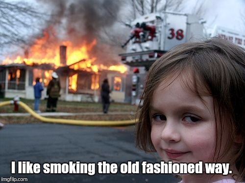 Disaster Girl Meme | I like smoking the old fashioned way. | image tagged in memes,disaster girl | made w/ Imgflip meme maker