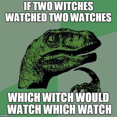 Philosoraptor Meme | IF TWO WITCHES WATCHED TWO WATCHES WHICH WITCH WOULD WATCH WHICH WATCH | image tagged in memes,philosoraptor | made w/ Imgflip meme maker