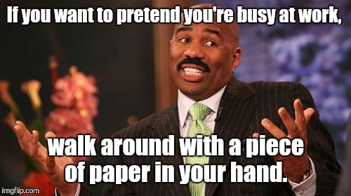Steve Harvey Meme | If you want to pretend you're busy at work, walk around with a piece of paper in your hand. | image tagged in memes,steve harvey | made w/ Imgflip meme maker