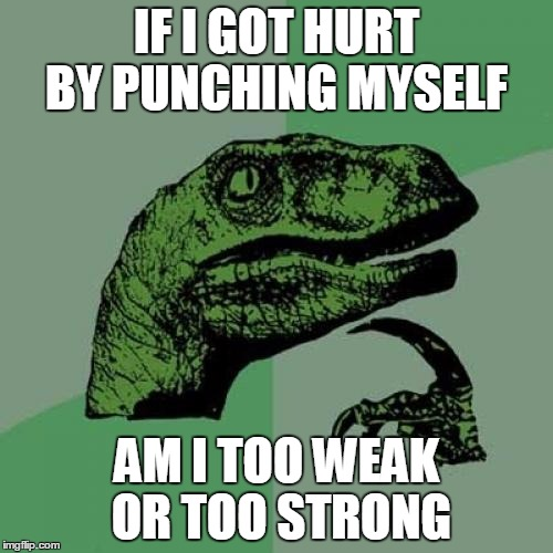 Philosoraptor Meme | IF I GOT HURT BY PUNCHING MYSELF AM I TOO WEAK OR TOO STRONG | image tagged in memes,philosoraptor | made w/ Imgflip meme maker