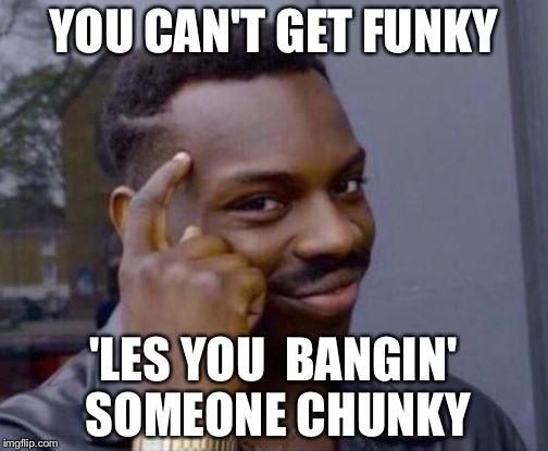 Roll Safe | YOU CAN'T GET FUNKY 'LES YOU  BANGIN' SOMEONE CHUNKY | image tagged in roll safe | made w/ Imgflip meme maker