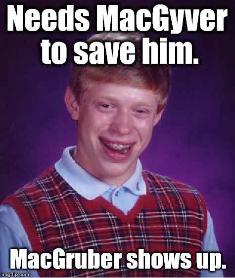Bad Luck Brian Meme | Needs MacGyver to save him. MacGruber shows up. | image tagged in memes,bad luck brian,bad luck,funny,first world problems,macgruber | made w/ Imgflip meme maker