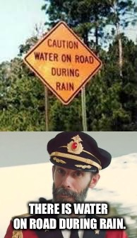 :/ | THERE IS WATER ON ROAD DURING RAIN. | image tagged in captain obvious,funny signs,fails,memes,i had another submission | made w/ Imgflip meme maker