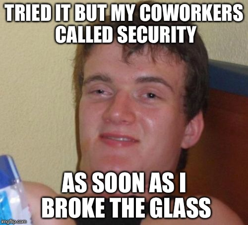 10 Guy Meme | TRIED IT BUT MY COWORKERS CALLED SECURITY AS SOON AS I BROKE THE GLASS | image tagged in memes,10 guy | made w/ Imgflip meme maker