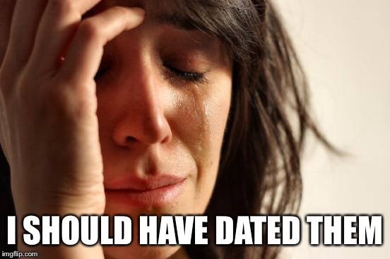 First World Problems Meme | I SHOULD HAVE DATED THEM | image tagged in memes,first world problems | made w/ Imgflip meme maker