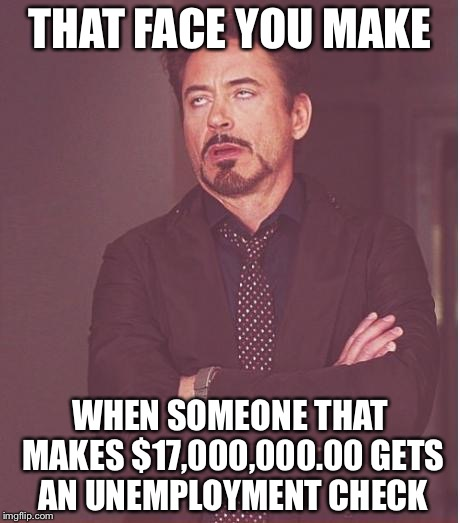 Face You Make Robert Downey Jr Meme | THAT FACE YOU MAKE WHEN SOMEONE THAT MAKES $17,000,000.00 GETS AN UNEMPLOYMENT CHECK | image tagged in memes,face you make robert downey jr | made w/ Imgflip meme maker