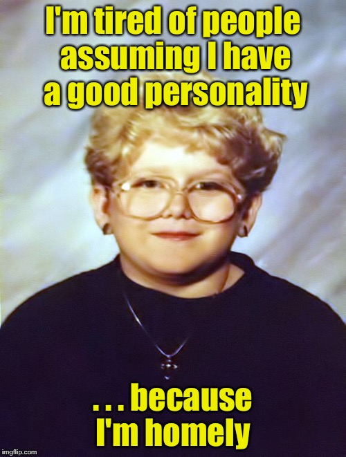 But she's got a good personality | I'm tired of people assuming I have a good personality . . . because I'm homely | image tagged in 60 year old girl | made w/ Imgflip meme maker