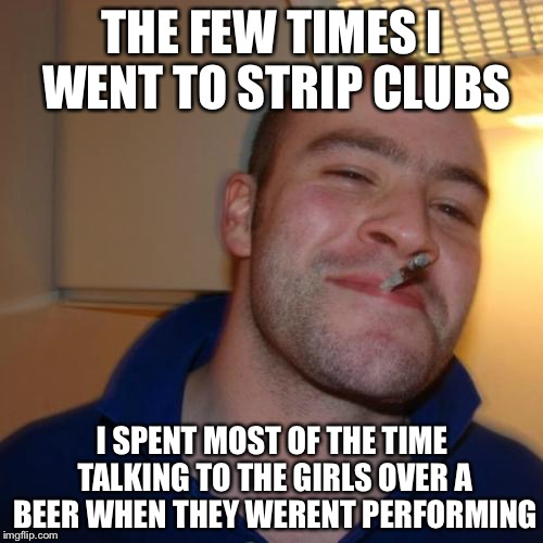 THE FEW TIMES I WENT TO STRIP CLUBS I SPENT MOST OF THE TIME TALKING TO THE GIRLS OVER A BEER WHEN THEY WERENT PERFORMING | made w/ Imgflip meme maker