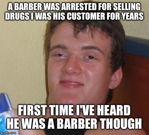 Customer service  | A BARBER WAS ARRESTED FOR SELLING DRUGS I WAS HIS CUSTOMER FOR YEARS FIRST TIME I'VE HEARD HE WAS A BARBER THOUGH | image tagged in memes,10 guy,funny | made w/ Imgflip meme maker