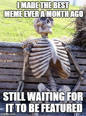 Waiting Skeleton Meme | I MADE THE BEST MEME EVER A MONTH AGO STILL WAITING FOR IT TO BE FEATURED | image tagged in memes,waiting skeleton | made w/ Imgflip meme maker