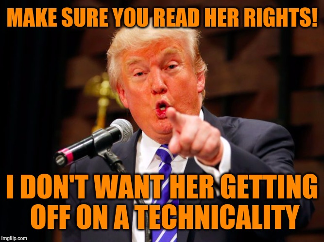 trump point | MAKE SURE YOU READ HER RIGHTS! I DON'T WANT HER GETTING OFF ON A TECHNICALITY | image tagged in trump point | made w/ Imgflip meme maker
