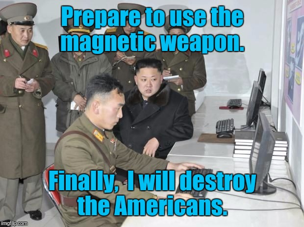 Prepare to use the magnetic weapon. Finally,  I will destroy the Americans. | made w/ Imgflip meme maker