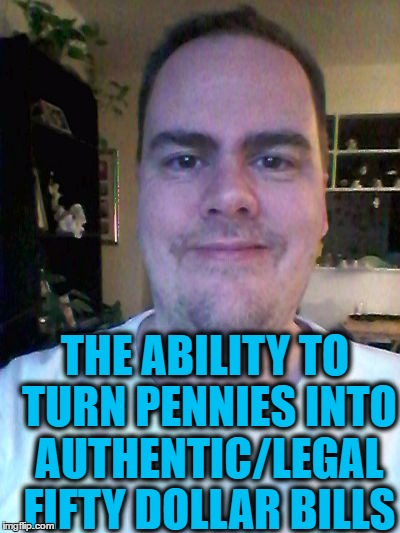 smile | THE ABILITY TO TURN PENNIES INTO AUTHENTIC/LEGAL FIFTY DOLLAR BILLS | image tagged in smile | made w/ Imgflip meme maker