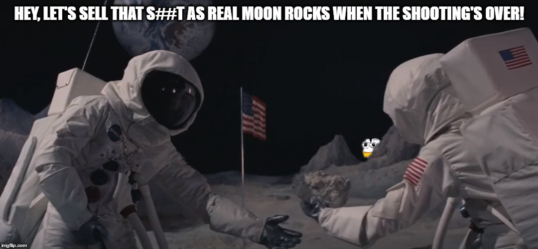 HEY, LET'S SELL THAT S##T AS REAL MOON ROCKS WHEN THE SHOOTING'S OVER! | image tagged in nasa,nasalies,hoax,fake moon landing | made w/ Imgflip meme maker