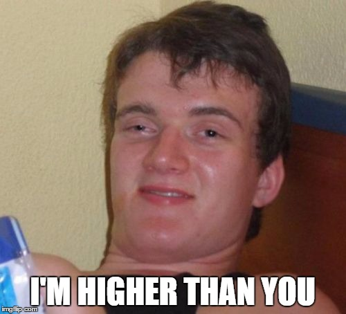10 Guy Meme | I'M HIGHER THAN YOU | image tagged in memes,10 guy | made w/ Imgflip meme maker