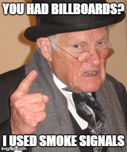 Back In My Day Meme | YOU HAD BILLBOARDS? I USED SMOKE SIGNALS | image tagged in memes,back in my day | made w/ Imgflip meme maker