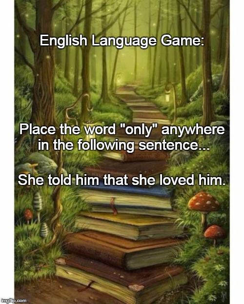 "English Language Game: She told him that she loved him. Place the word ""only"" anywhere in the following sentence... 