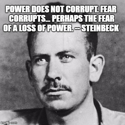 POWER DOES NOT CORRUPT. FEAR CORRUPTS... PERHAPS THE FEAR OF A LOSS OF POWER. -- STEINBECK | image tagged in steinbeck | made w/ Imgflip meme maker