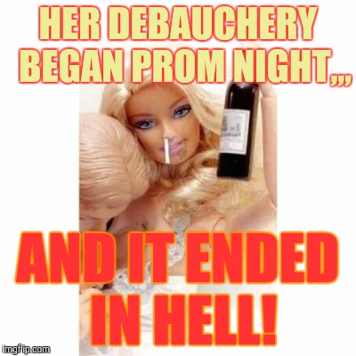 Wayward Barbie in a downward spiral,,, | HER DEBAUCHERY  BEGAN PROM NIGHT,,, AND IT ENDED IN HELL! | image tagged in barbie meme week,an a1508a and modda event,barbie week,barbie,debauchery | made w/ Imgflip meme maker