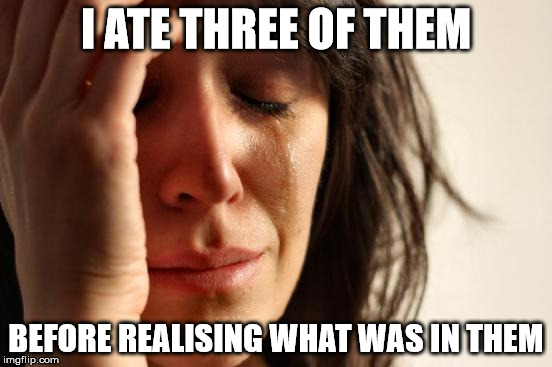 First World Problems Meme | I ATE THREE OF THEM BEFORE REALISING WHAT WAS IN THEM | image tagged in memes,first world problems | made w/ Imgflip meme maker