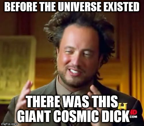 BEFORE THE UNIVERSE EXISTED THERE WAS THIS GIANT COSMIC DICK | image tagged in memes,ancient aliens | made w/ Imgflip meme maker