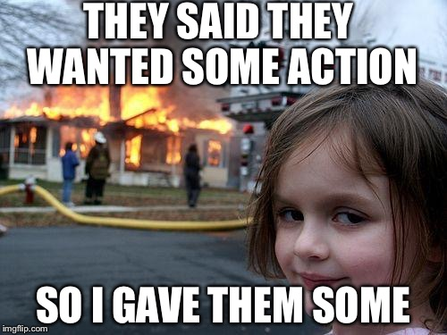 Disaster Girl Meme | THEY SAID THEY WANTED SOME ACTION SO I GAVE THEM SOME | image tagged in memes,disaster girl | made w/ Imgflip meme maker