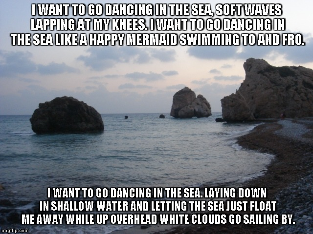 Dancing In the Sea | I WANT TO GO DANCING IN THE SEA, SOFT WAVES LAPPING AT MY KNEES. I WANT TO GO DANCING IN THE SEA LIKE A HAPPY MERMAID SWIMMING TO AND FRO. I | image tagged in the sea,dancing,waves,mermaids | made w/ Imgflip meme maker
