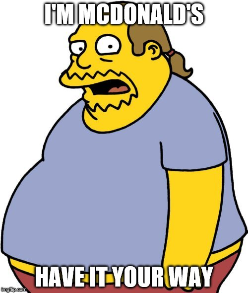 Comic Book Guy | I'M MCDONALD'S HAVE IT YOUR WAY | image tagged in memes,comic book guy | made w/ Imgflip meme maker