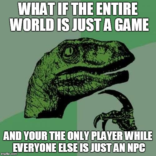 Philosoraptor Meme | WHAT IF THE ENTIRE WORLD IS JUST A GAME AND YOUR THE ONLY PLAYER WHILE EVERYONE ELSE IS JUST AN NPC | image tagged in memes,philosoraptor | made w/ Imgflip meme maker