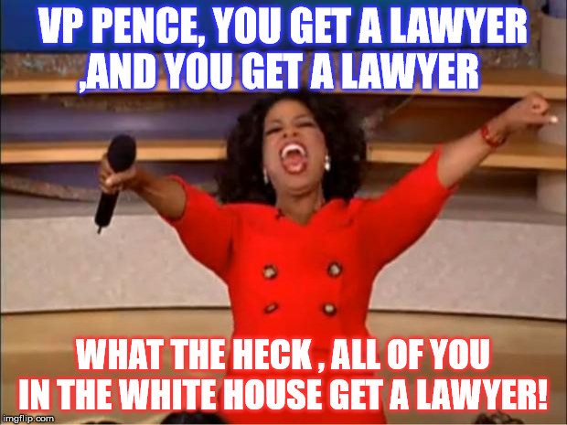 Lordy , Lordy, you all get Lawyers  | VP PENCE, YOU GET A LAWYER ,AND YOU GET A LAWYER WHAT THE HECK , ALL OF YOU IN THE WHITE HOUSE GET A LAWYER! | image tagged in memes,oprah you get a | made w/ Imgflip meme maker