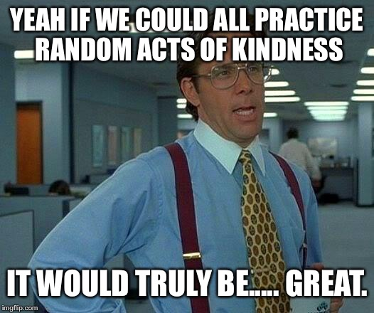 Treat everyone you meet as you would like to be treated. | YEAH IF WE COULD ALL PRACTICE RANDOM ACTS OF KINDNESS IT WOULD TRULY BE..... GREAT. | image tagged in memes,that would be great,be kind,love like you never have been hurt,be good | made w/ Imgflip meme maker