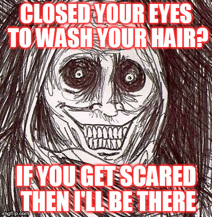 Unwanted House Guest Meme | CLOSED YOUR EYES TO WASH YOUR HAIR? IF YOU GET SCARED THEN I'LL BE THERE | image tagged in memes,unwanted house guest | made w/ Imgflip meme maker