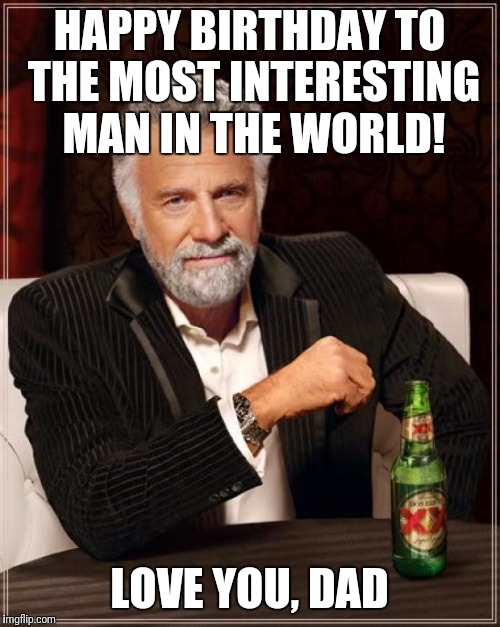 The Most Interesting Man In The World Meme | HAPPY BIRTHDAY TO THE MOST INTERESTING MAN IN THE WORLD! LOVE YOU, DAD | image tagged in memes,the most interesting man in the world | made w/ Imgflip meme maker