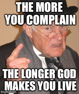 Back In My Day Meme | THE MORE YOU COMPLAIN THE LONGER GOD MAKES YOU LIVE | image tagged in memes,back in my day | made w/ Imgflip meme maker