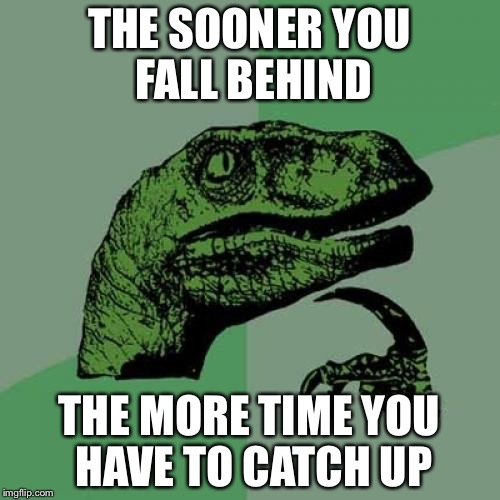 Philosoraptor Meme | THE SOONER YOU FALL BEHIND THE MORE TIME YOU HAVE TO CATCH UP | image tagged in memes,philosoraptor | made w/ Imgflip meme maker