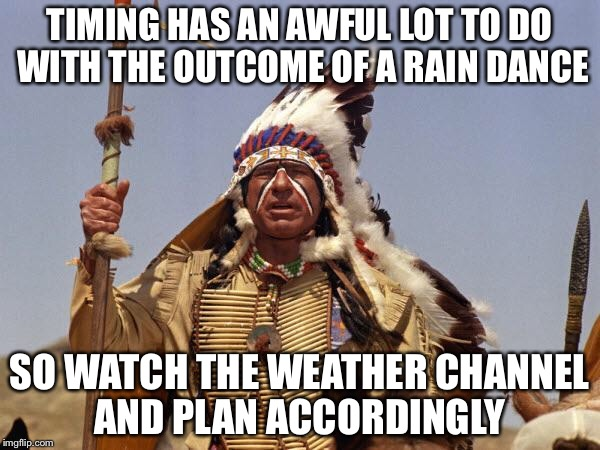 Indian Chief | TIMING HAS AN AWFUL LOT TO DO WITH THE OUTCOME OF A RAIN DANCE SO WATCH THE WEATHER CHANNEL AND PLAN ACCORDINGLY | image tagged in indian chief | made w/ Imgflip meme maker