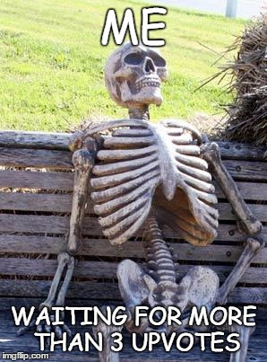 Waiting Skeleton Meme | ME WAITING FOR MORE THAN 3 UPVOTES | image tagged in memes,waiting skeleton | made w/ Imgflip meme maker
