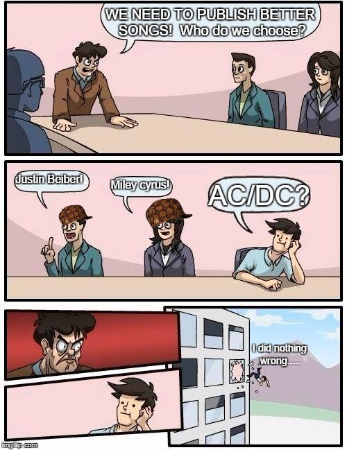 So True..... | WE NEED TO PUBLISH BETTER SONGS!  Who do we choose? Justin Beiber! Miley cyrus! AC/DC? I did nothing wrong..... | image tagged in memes,boardroom meeting suggestion,scumbag | made w/ Imgflip meme maker