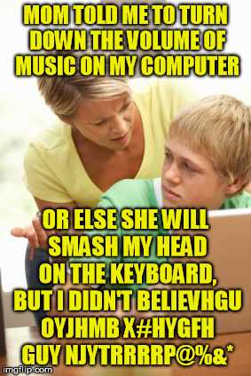 love you mom | MOM TOLD ME TO TURN DOWN THE VOLUME OF MUSIC ON MY COMPUTER OR ELSE SHE WILL SMASH MY HEAD ON THE KEYBOARD, BUT I DIDN'T BELIEVHGU OYJHMB X# | image tagged in mom,smash,kids | made w/ Imgflip meme maker