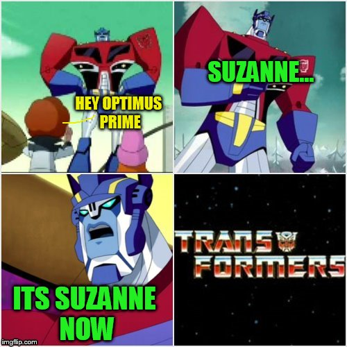 Transformers: More Than Meets the Eye! | HEY OPTIMUS PRIME SUZANNE... ITS SUZANNE NOW | image tagged in memes,transformers,gender identity,funny memes,jokes,laughs | made w/ Imgflip meme maker