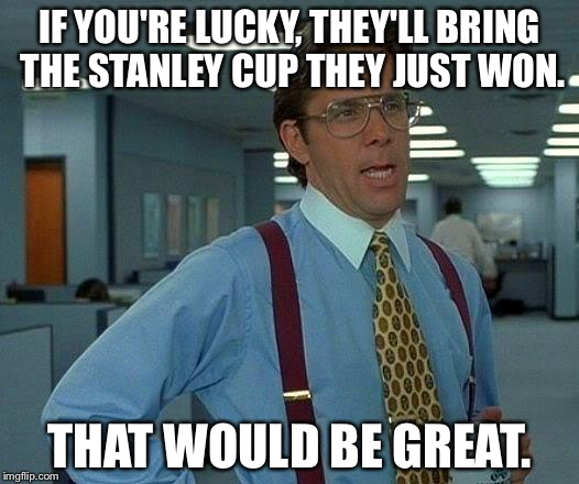 That Would Be Great Meme | IF YOU'RE LUCKY, THEY'LL BRING THE STANLEY CUP THEY JUST WON. THAT WOULD BE GREAT. | image tagged in memes,that would be great | made w/ Imgflip meme maker