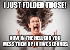 I JUST FOLDED THOSE! HOW IN THE HELL DID YOU MESS THEM UP IN FIVE SECONDS | image tagged in angry | made w/ Imgflip meme maker