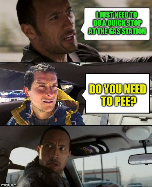 The Rock Driving Bear Grylls  | I JUST NEED TO DO A QUICK STOP AT THE GAS STATION DO YOU NEED TO PEE? | image tagged in memes,the rock driving,bear grylls,pee,funny memes,gas station | made w/ Imgflip meme maker